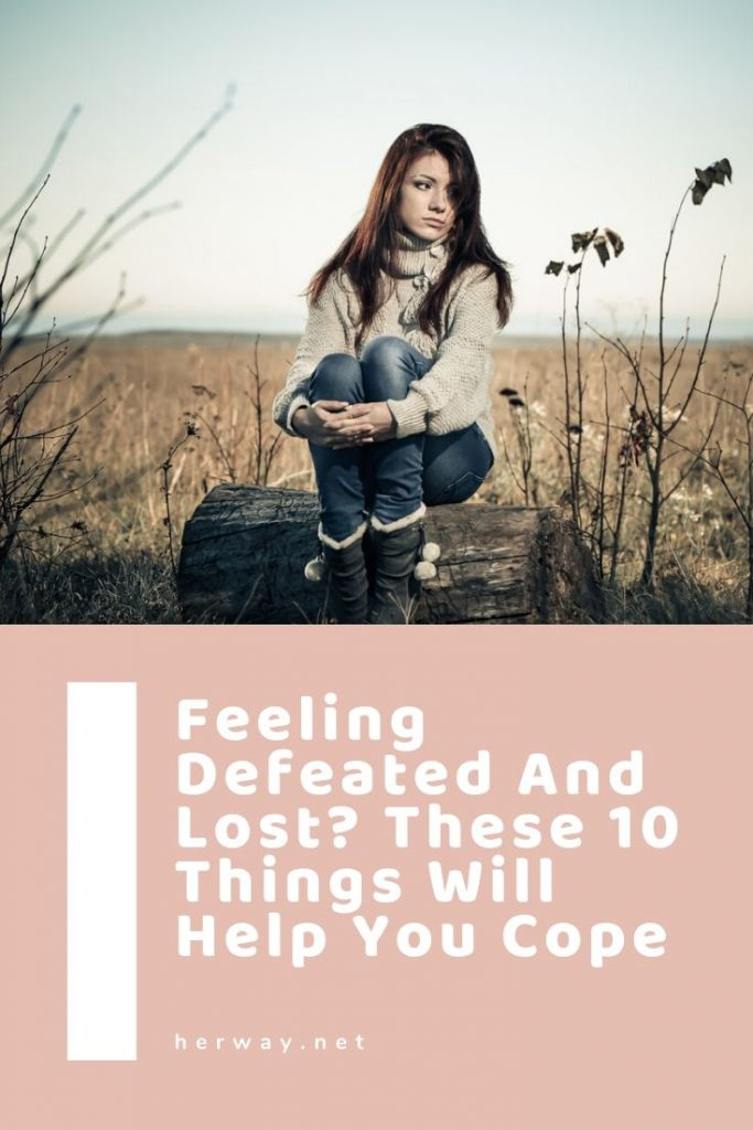 Feeling Defeated And Lost? These 10 Things Will Help You Cope