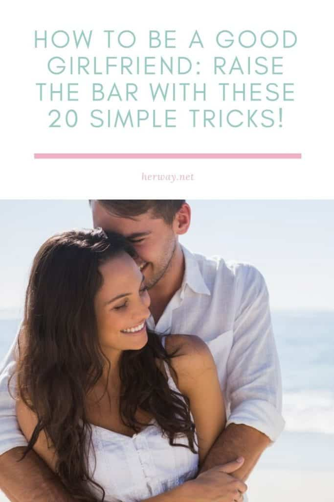 How To Be A Good Girlfriend Raise The Bar With These 20 Simple Tricks!