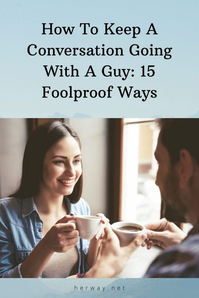 How To Keep A Conversation Going With A Guy: 15 Foolproof Ways