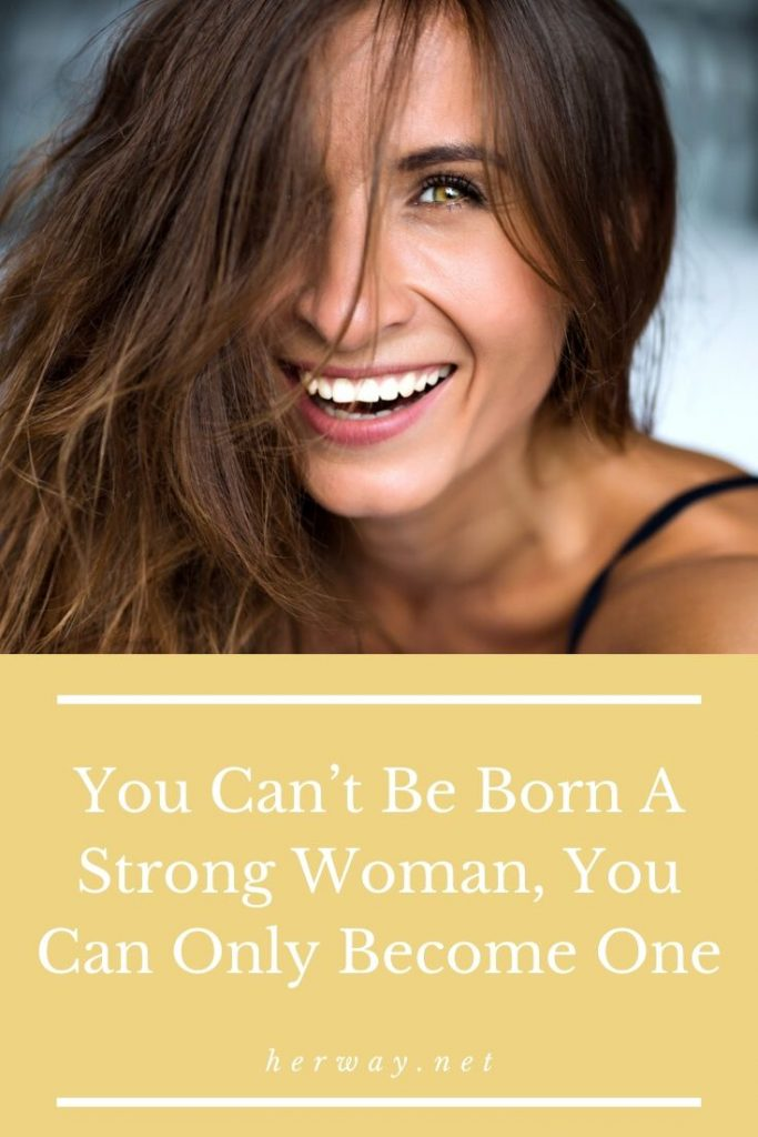 You Can't Be Born A Strong Woman, You Can Only Become One