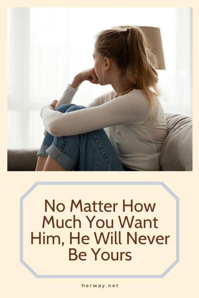 No Matter How Much You Want Him, He Will Never Be Yours