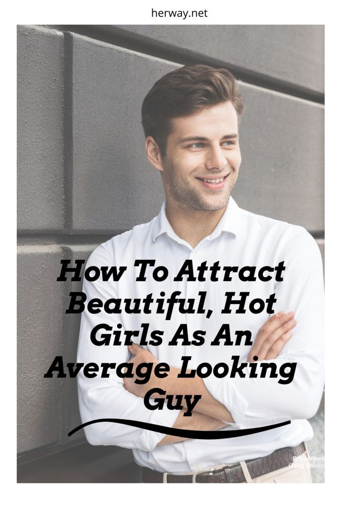 How To Attract Beautiful, Hot Girls As An Average Looking Guy