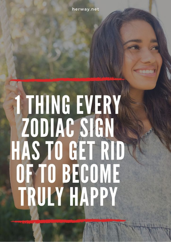 1 Thing Every Zodiac Sign Has To Get Rid Of To Become Truly Happy