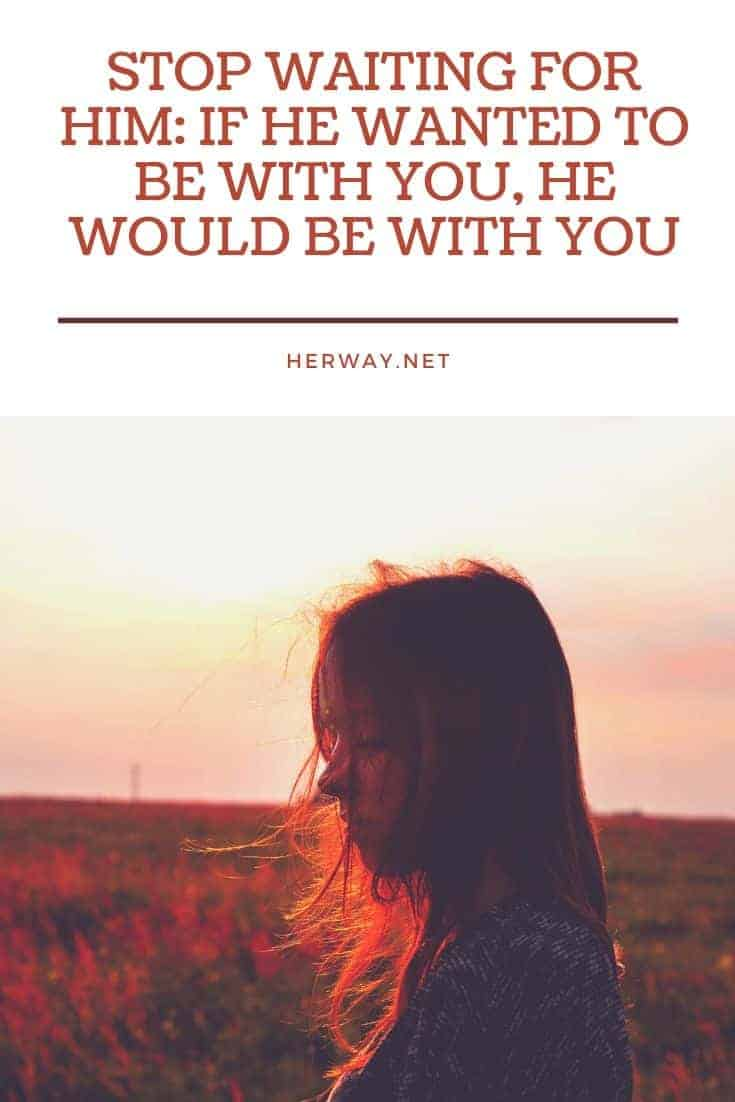 Stop Waiting For Him: If He Wanted To Be With You, He Would Be With You
