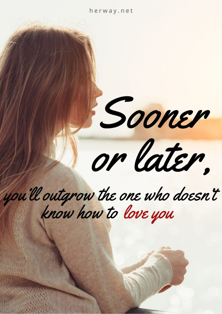 Sooner Or Later, You'll Outgrow The One Who Doesn't Know How To Love You