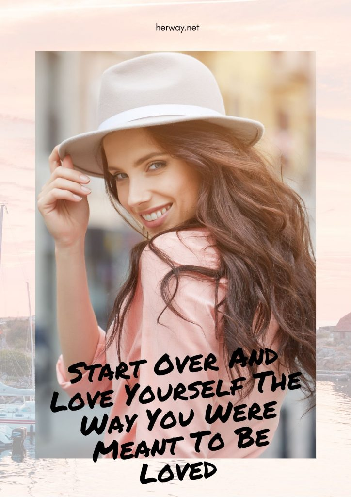 Start Over And Love Yourself The Way You Were Meant To Be Loved
