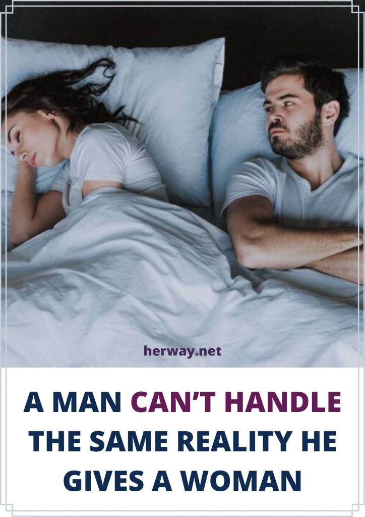 A Man Can't Handle The Same Reality He Gives A Woman