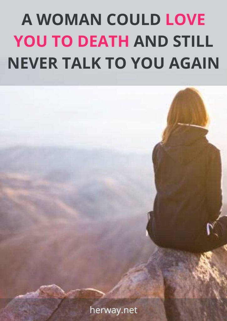 A Woman Could Love You To Death And Still Never Talk To You Again