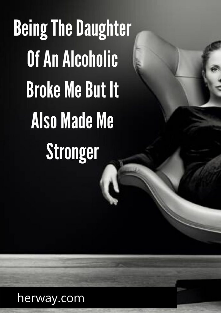 Being The Daughter Of An Alcoholic Broke Me But It Also Made Me Stronge