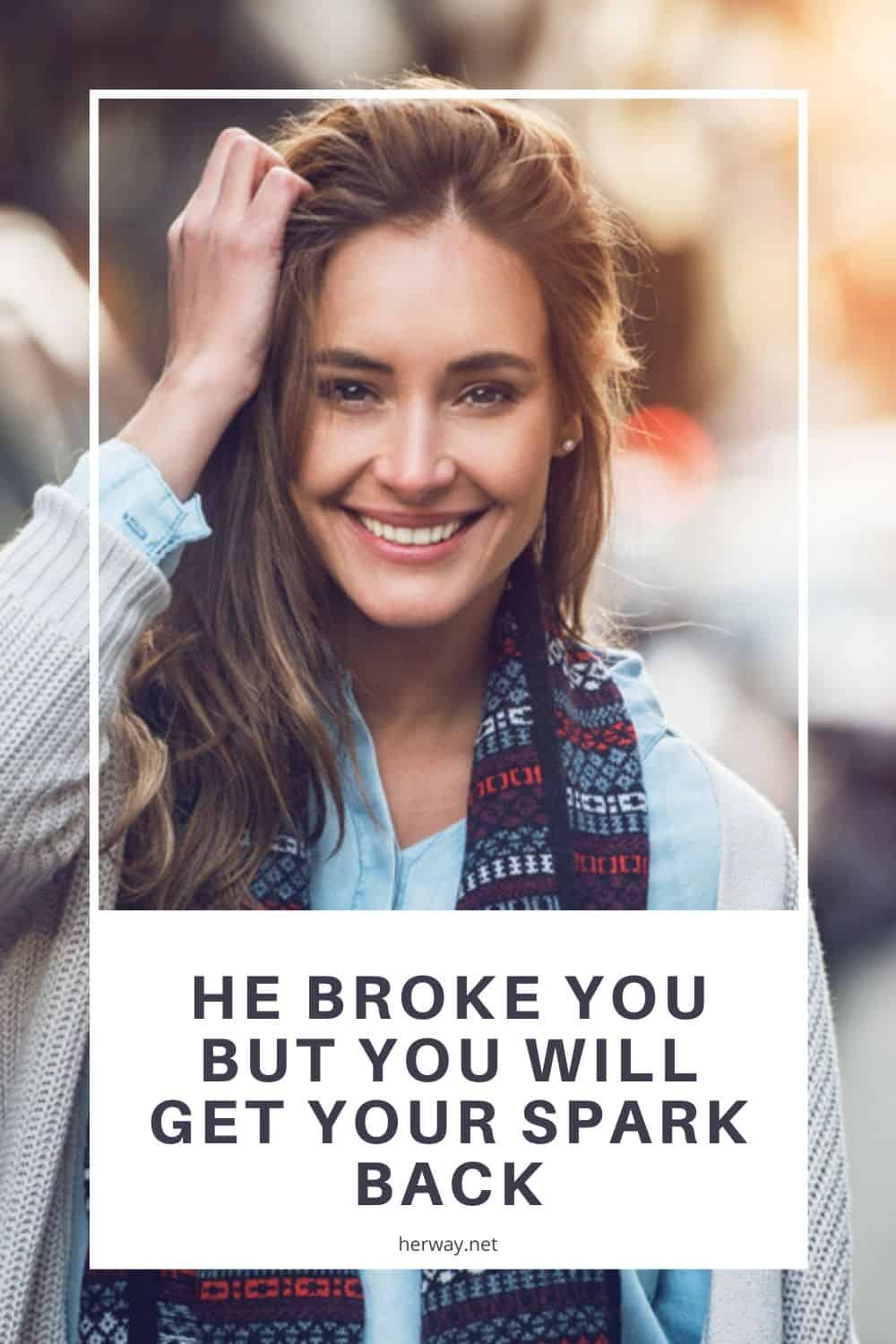 He Broke You But You Will Get Your Spark Back