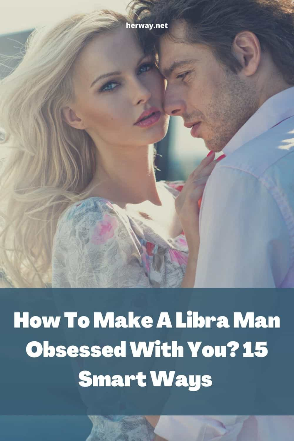 How To Make A Libra Man Obsessed With You 15 Smart Ways
