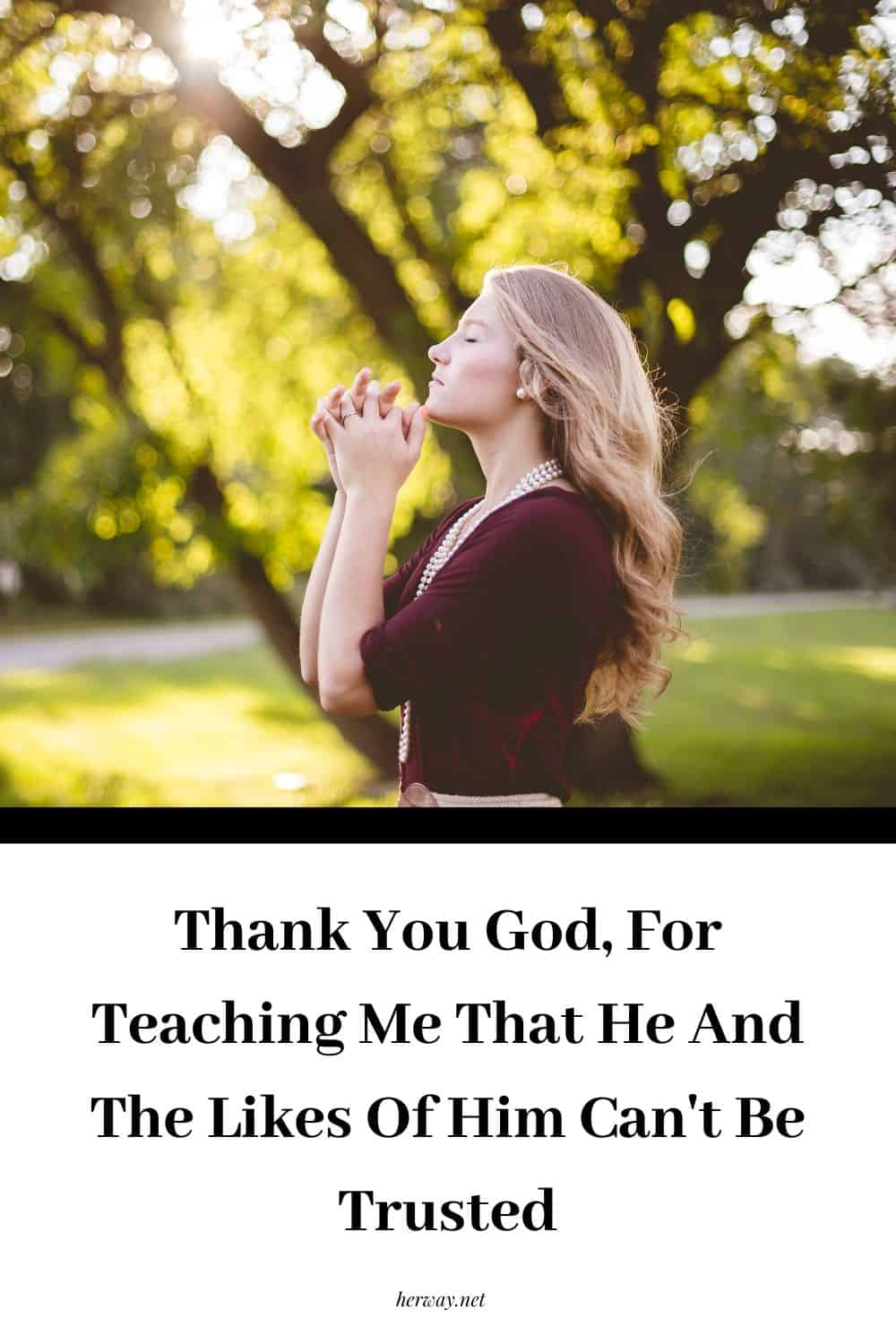 Thank You God, For Teaching Me That He And The Likes Of Him Can't Be Trusted