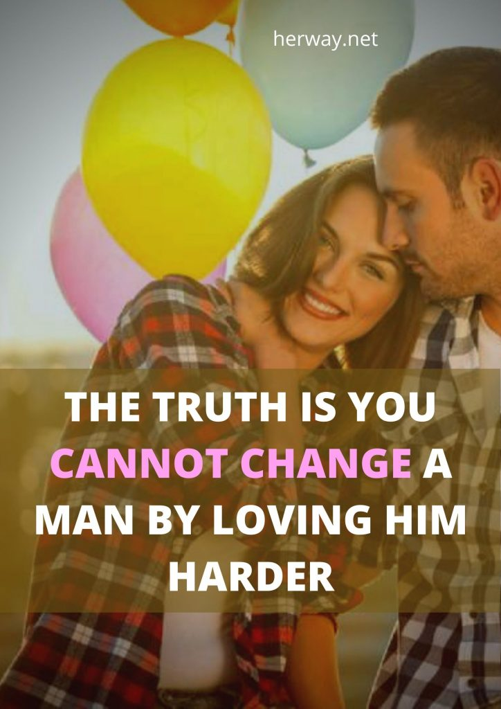 The Truth Is You Cannot Change A Man By Loving Him Harder