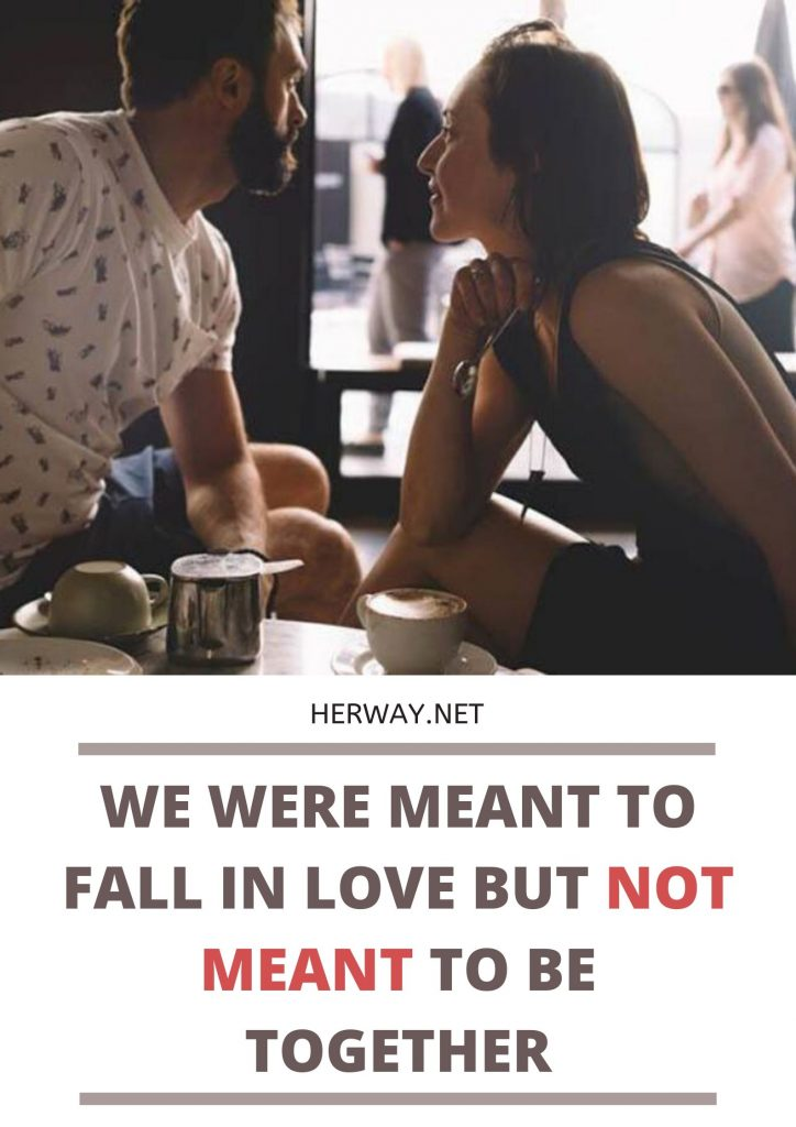 We Were Meant To Fall In Love But Not Meant To Be Together