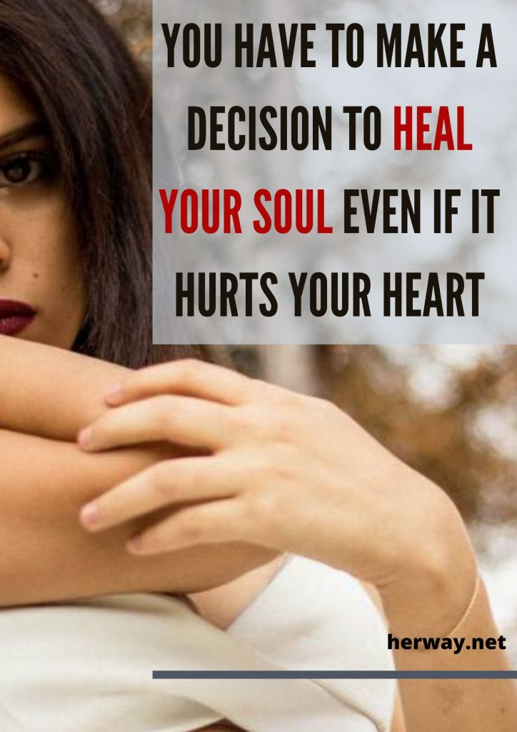 You Have To Make A Decision To Heal Your Soul Even If It Hurts Your Heart