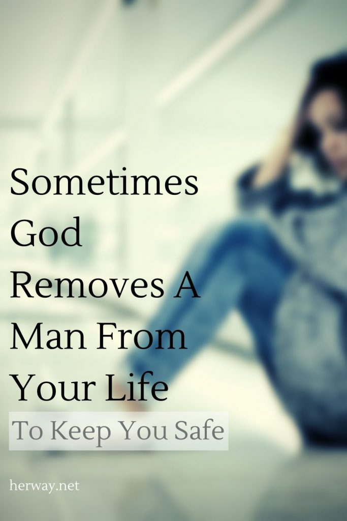 Sometimes God Removes A Man From Your Life To Keep You Safe