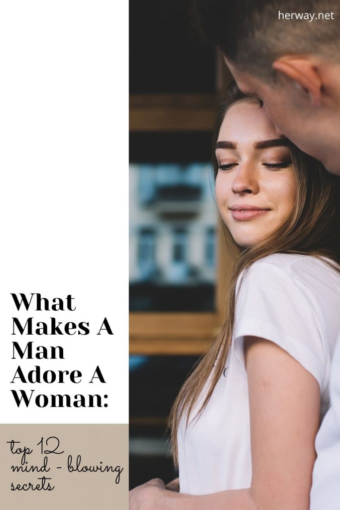 What Makes A Man Adore A Woman: Top 12 Mind - Blowing Secrets