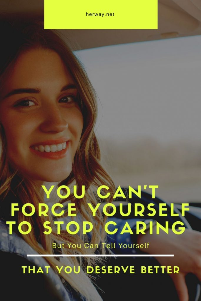 You Can't Force Yourself To Stop Caring But You Can Tell Yourself That You Deserve Better