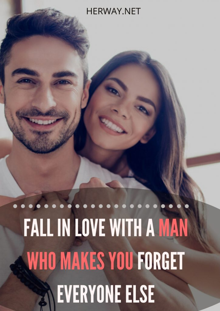 Fall In Love With A Man Who Makes You Forget Everyone Else