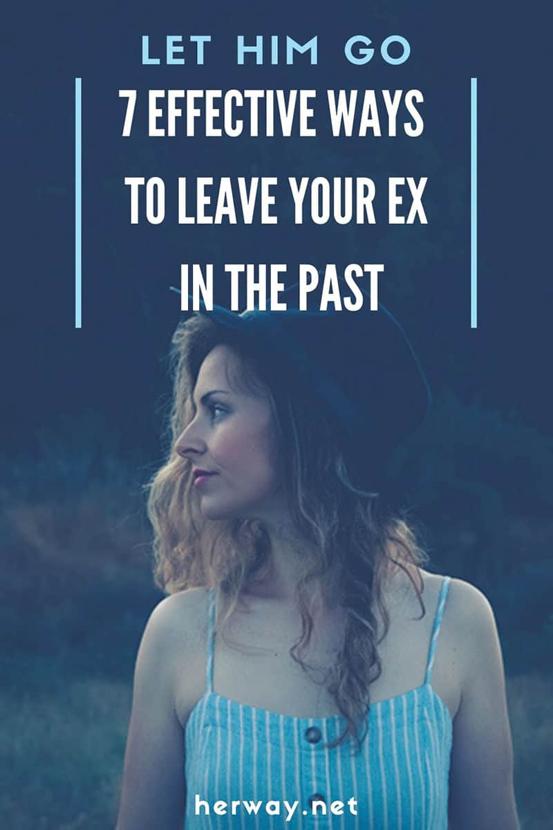 Let Him Go 7 Effective Ways To Leave Your Ex In The Past
