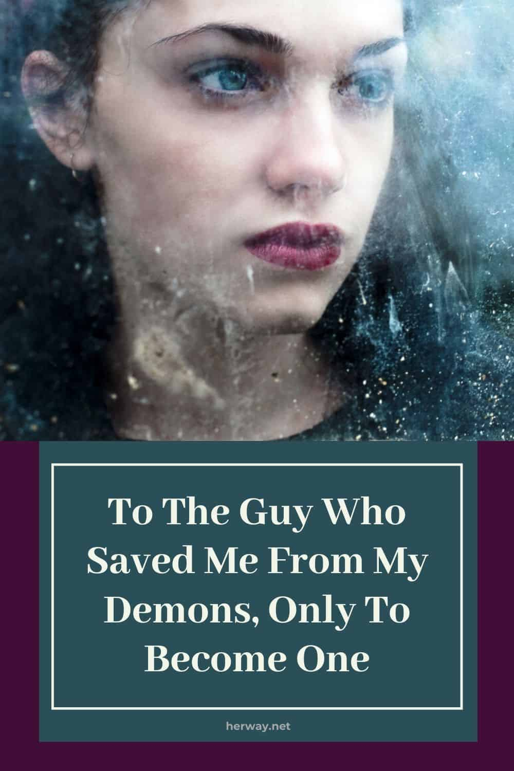 To The Guy Who Saved Me From My Demons, Only To Become One