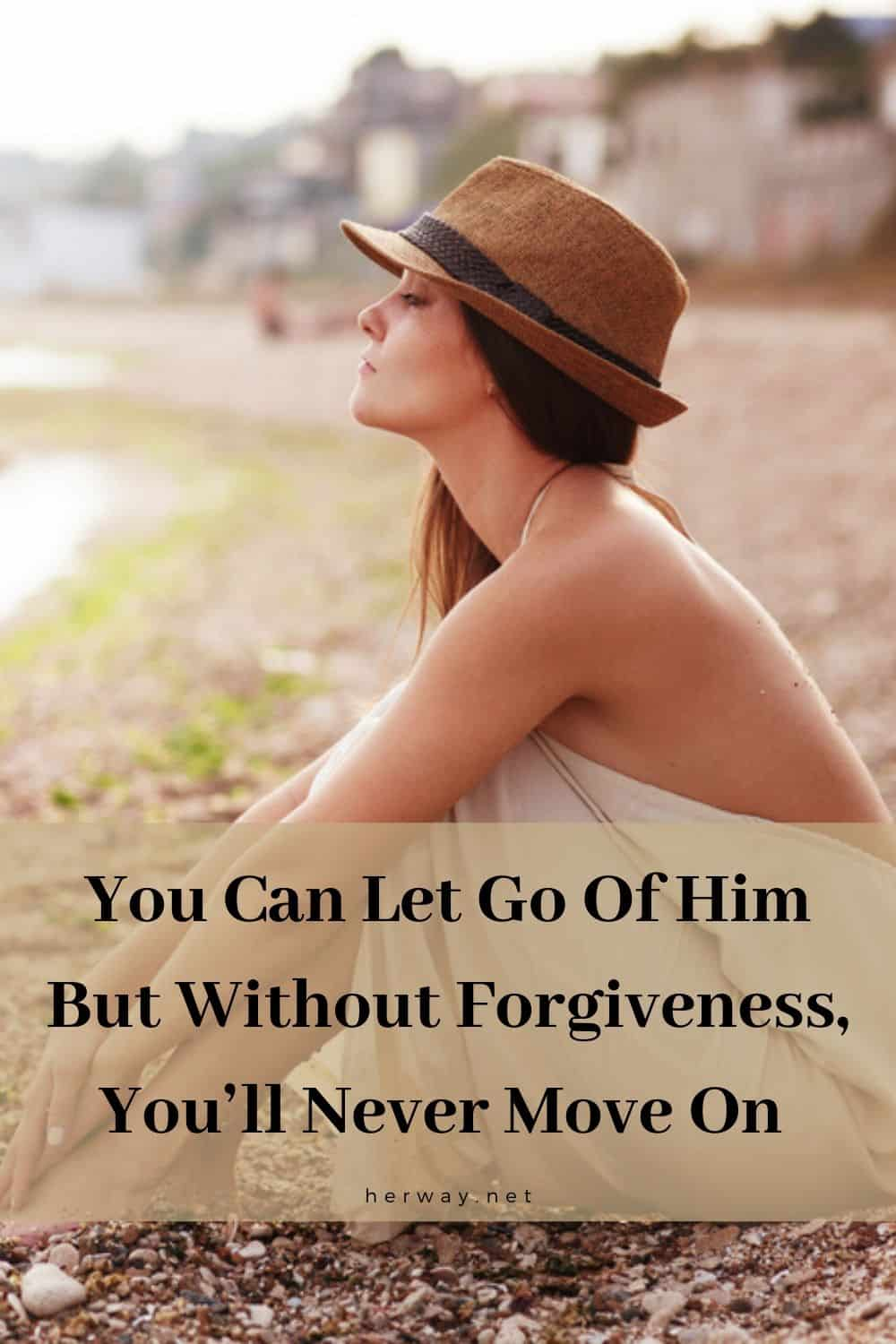 You Can Let Go Of Him But Without Forgiveness, You'll Never Move On
