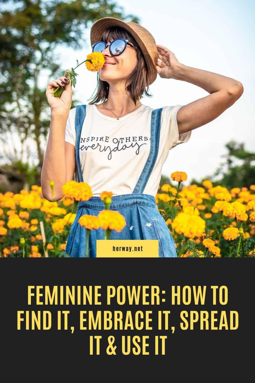 Feminine Power: How To Find It, Embrace It, Spread It & Use It