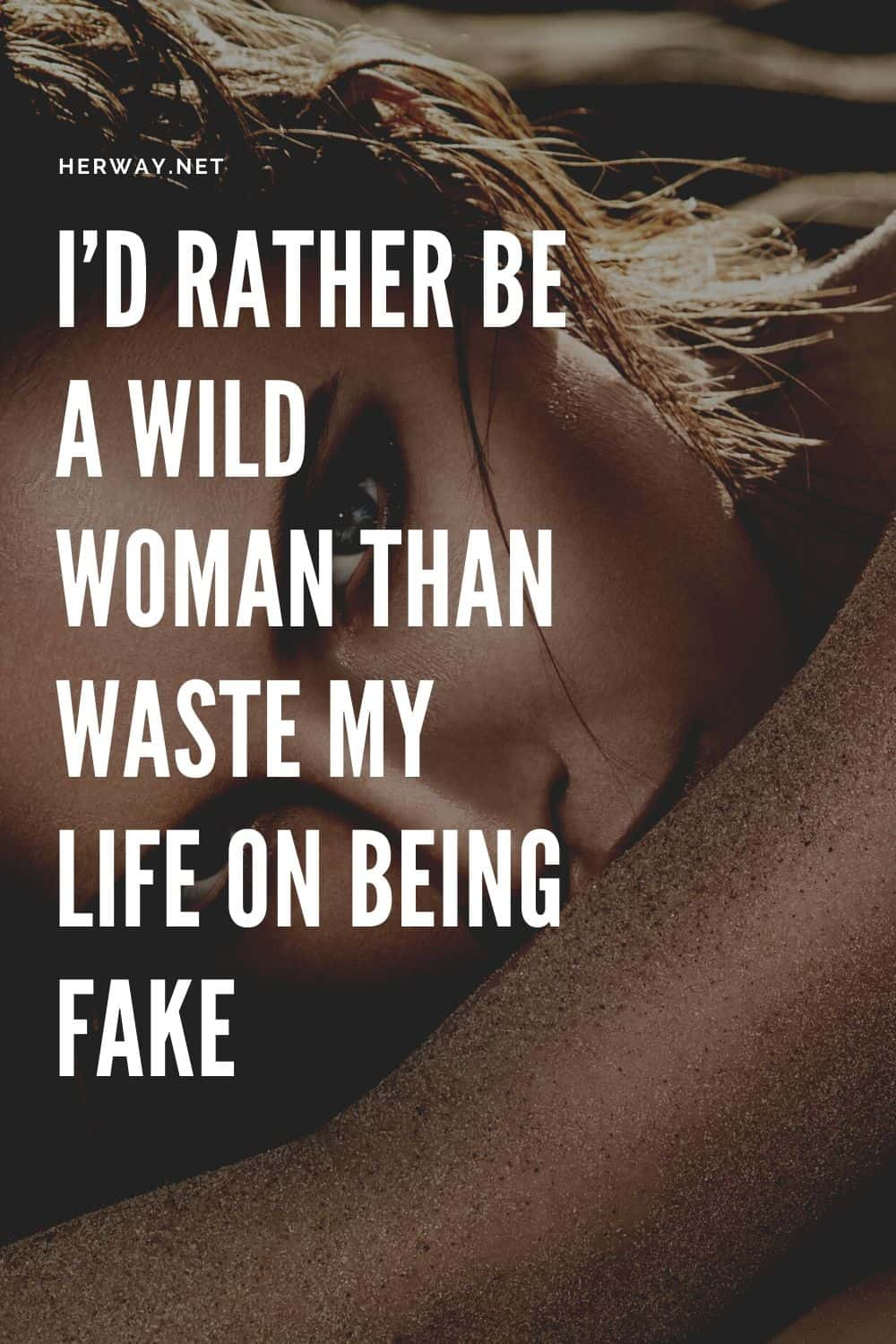 I'd Rather Be A Wild Woman Than Waste My Life On Being Fake