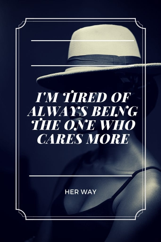 I'm Tired Of Always Being The One Who Cares More