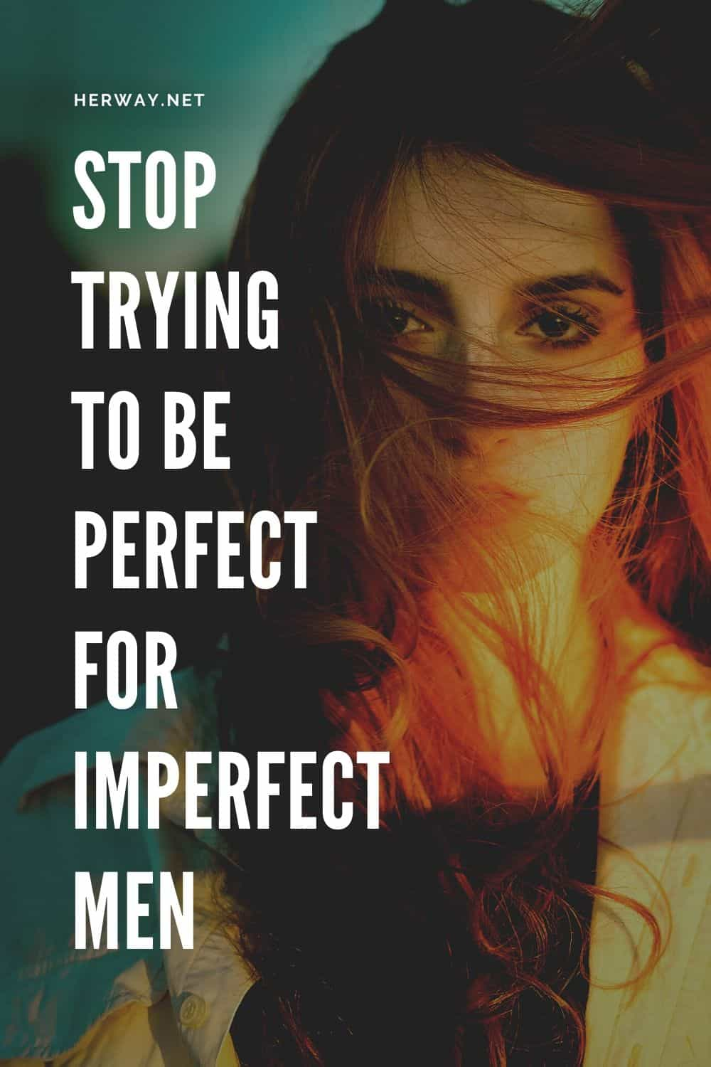 Stop Trying To Be Perfect For Imperfect Men