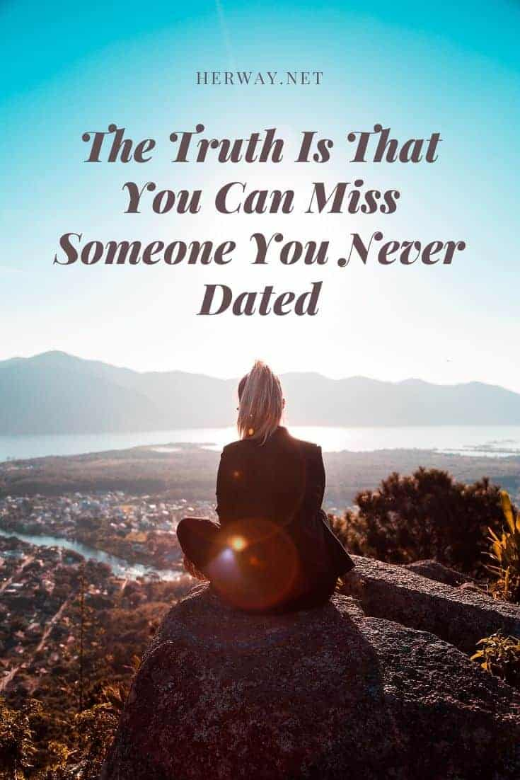 The Truth Is That You Can Miss Someone You Never Dated
