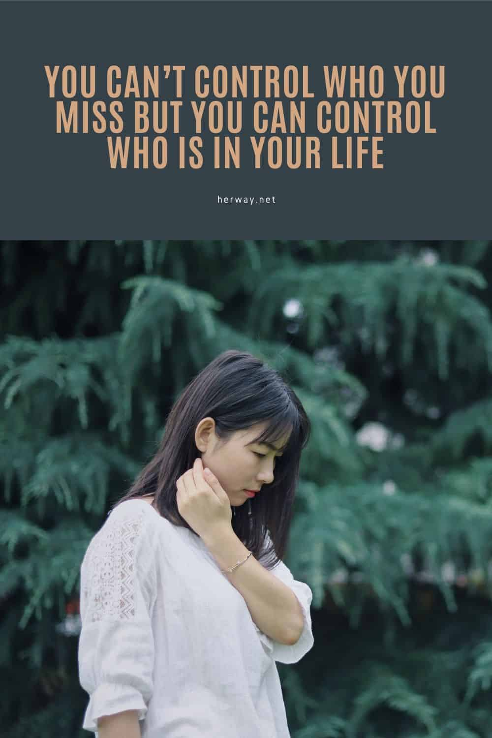 You Can't Control Who You Miss But You Can Control Who Is In Your Life
