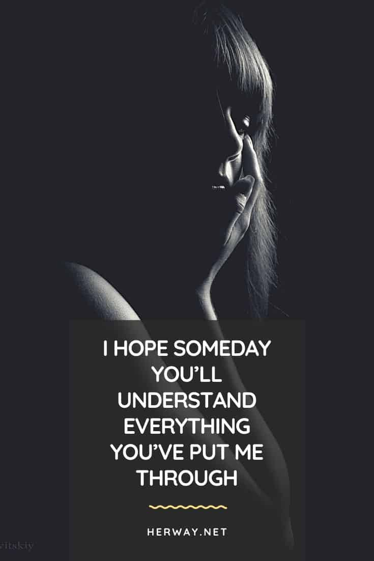I HOPE SOMEDAY YOU'LL UNDERSTAND EVERYTHING YOU'VE PUT ME THROUGH