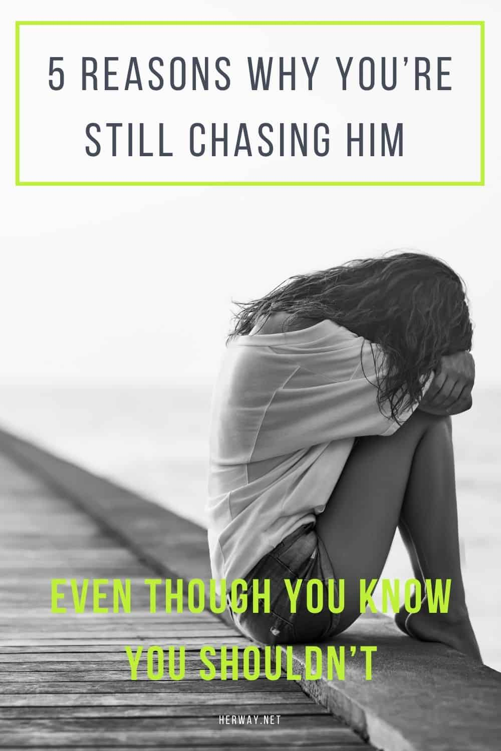 5 Reasons Why You're Still Chasing Him Even Though You Know You Shouldn't