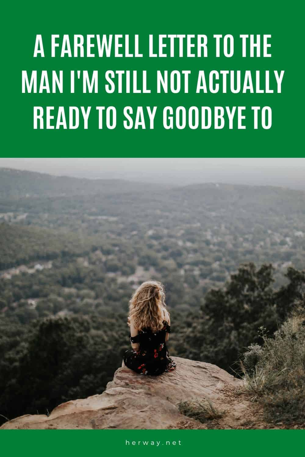 A Farewell Letter To The Man I'm Still Not Actually Ready To Say Goodbye To
