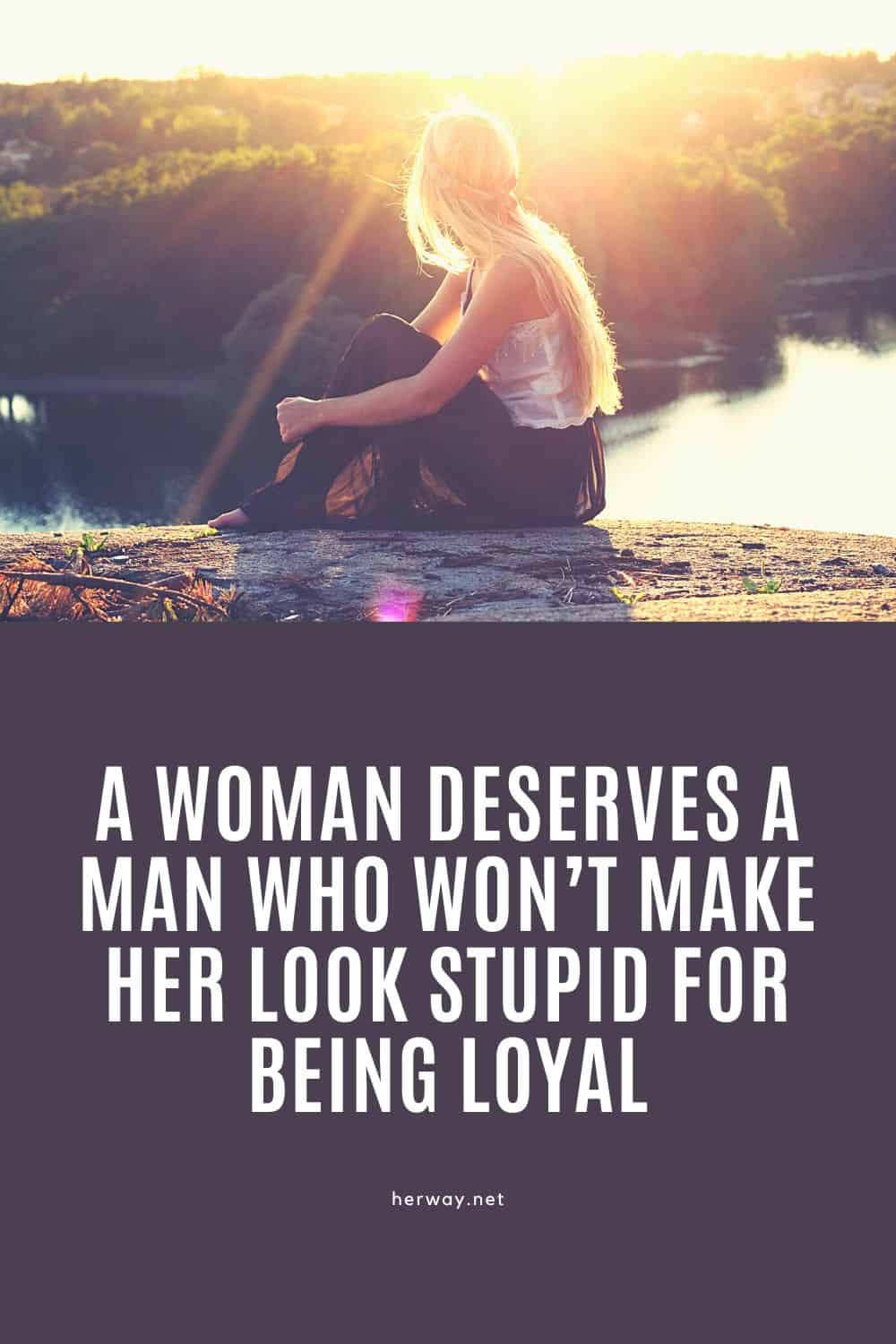 A Woman Deserves A Man Who Won't Make Her Look Stupid For Being Loyal