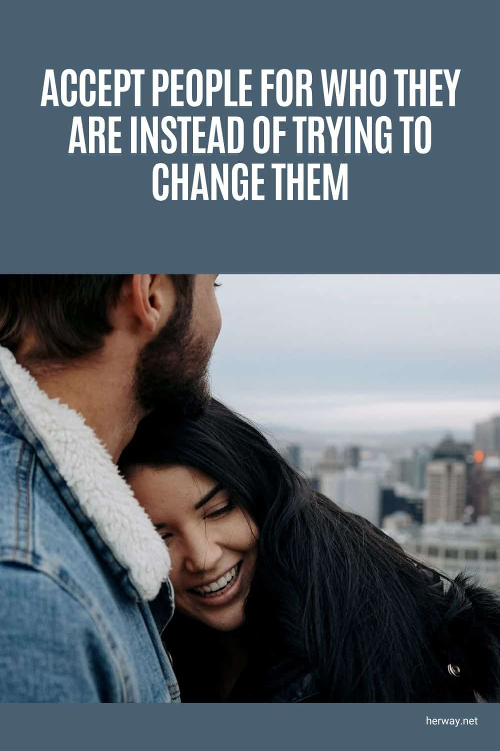 Accept People For Who They Are Instead Of Trying To Change Them