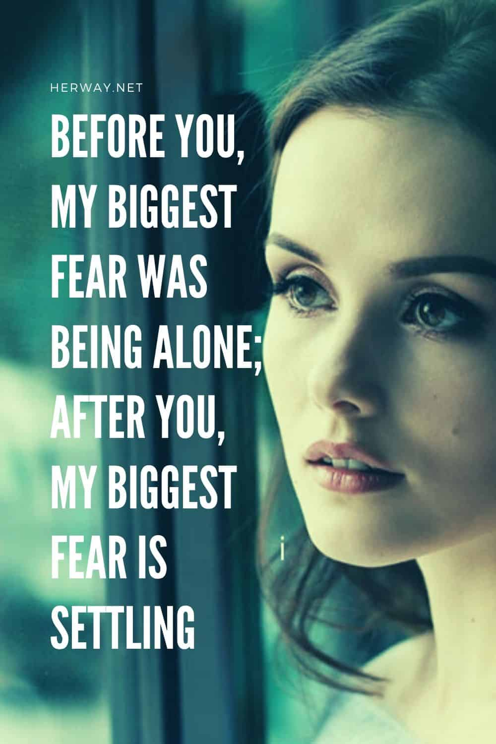 Before You, My Biggest Fear Was Being Alone; After You, My Biggest Fear Is Settling