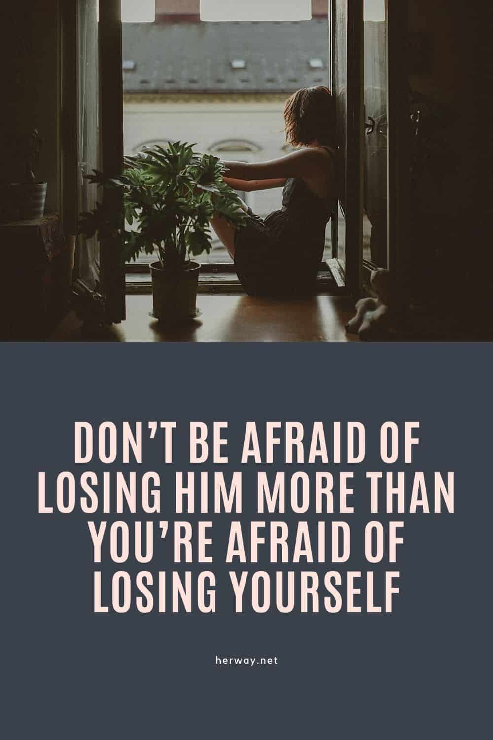 Don't Be Afraid Of Losing Him More Than You're Afraid Of Losing Yourself