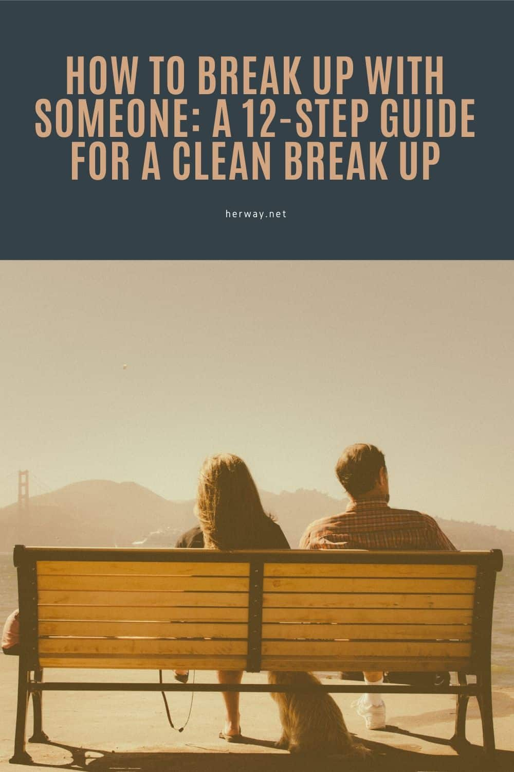 How To Break Up With Someone: A 12-Step Guide For A Clean Break Up