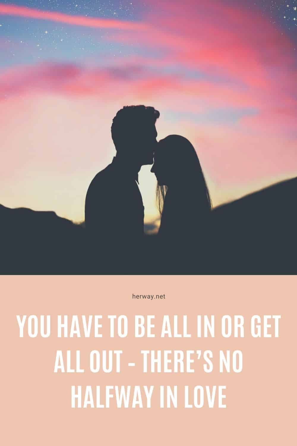 You Have To Be All In Or Get All Out – There's No Halfway In Love