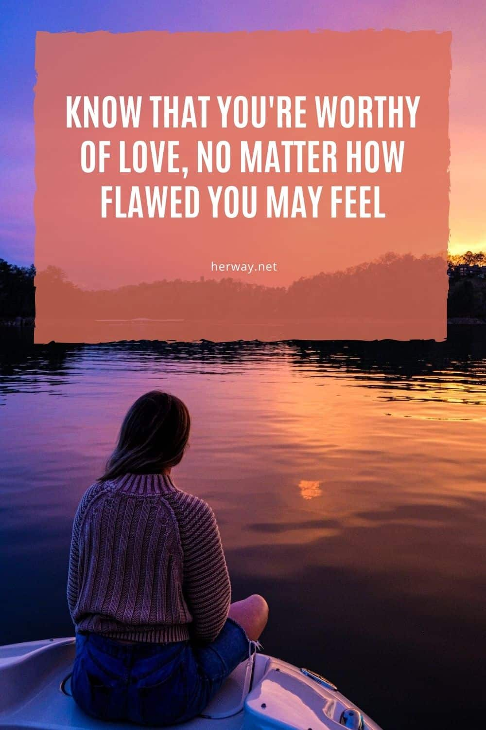 Know That You're Worthy Of Love, No Matter How Flawed You May Feel