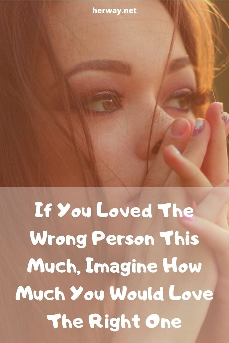 If You Loved The Wrong Person This Much, Imagine How Much You Would Love The Right One