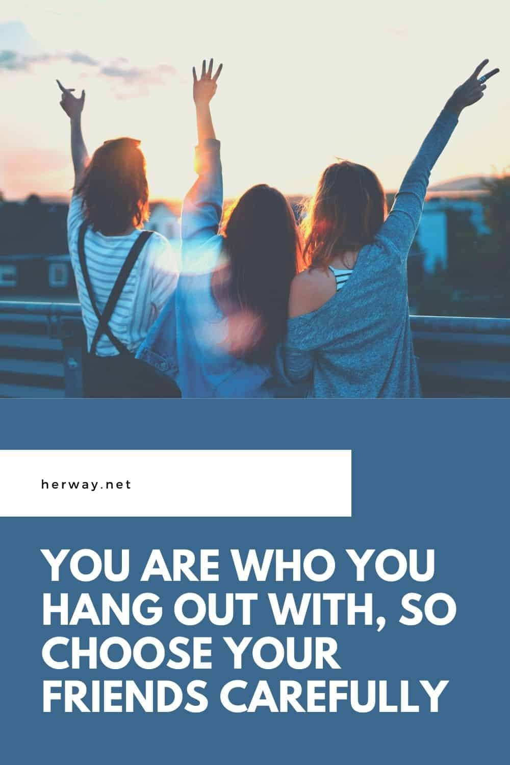 You Are Who You Hang Out With, So Choose Your Friends Carefully