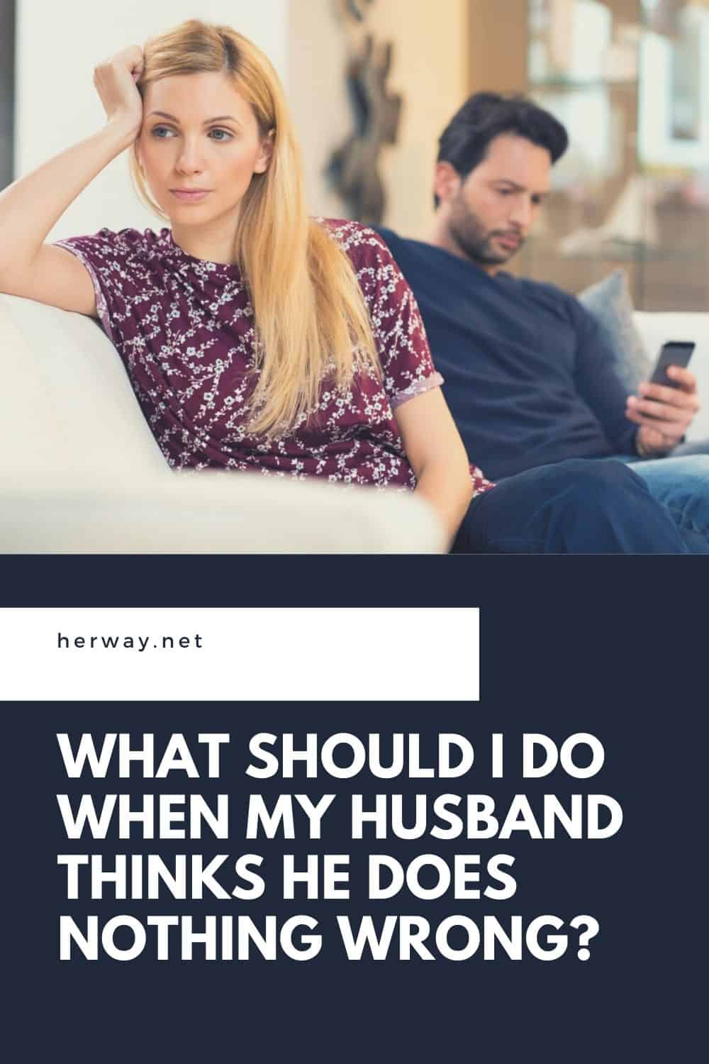 What Should I Do When My Husband Thinks He Does Nothing Wrong